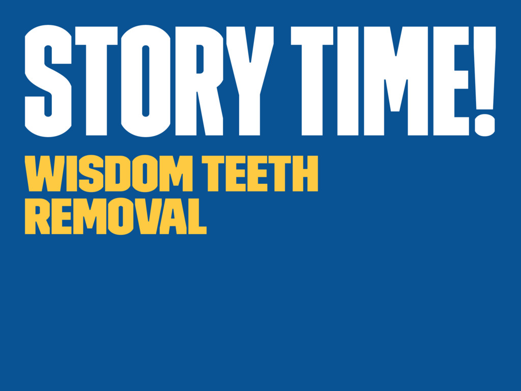 Story time! Wisdom teeth removal