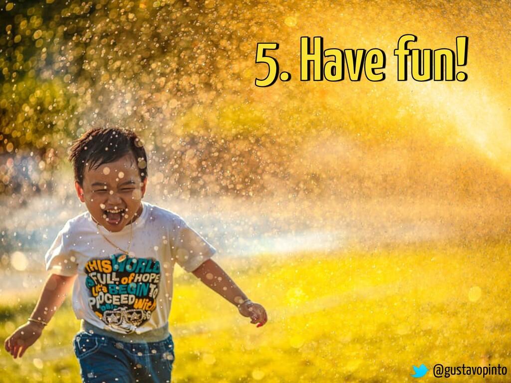5. Have fun! @gustavopinto