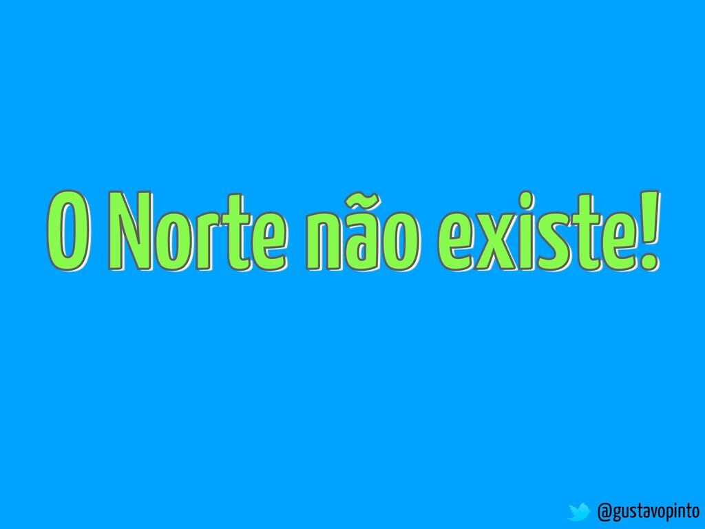 @gustavopinto O Norte não existe!