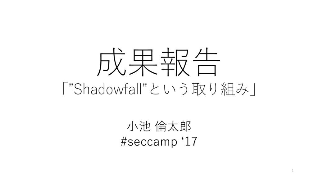 """成果報告 「""""Shadowfall""""という取り組み」 小池 倫太郎 #seccamp '17 1"""