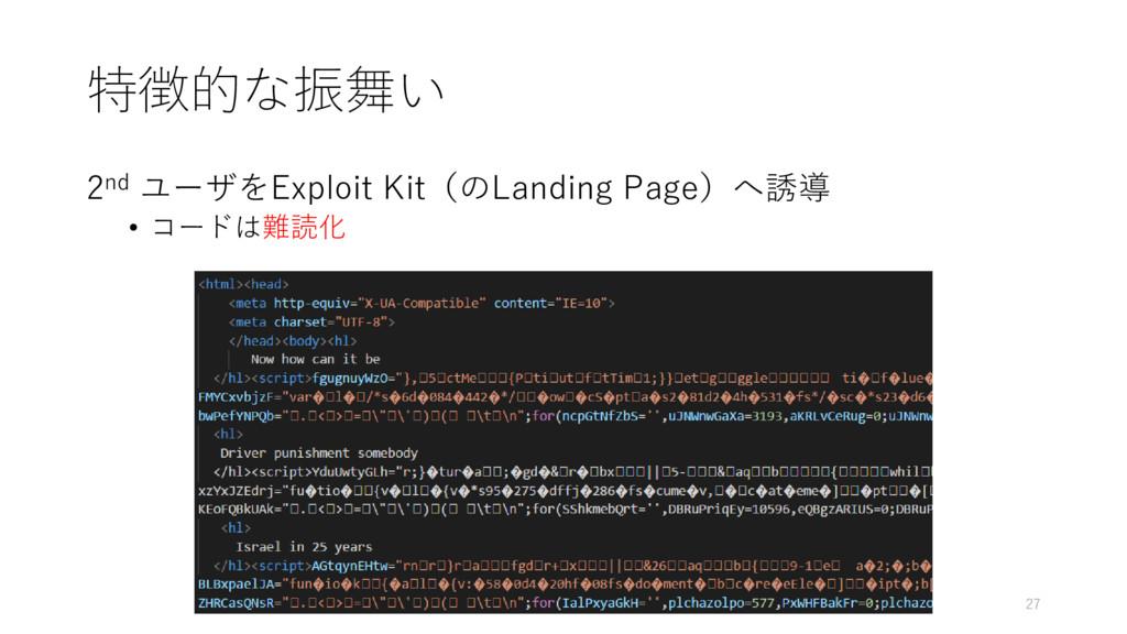 特徴的な振舞い 2nd ユーザをExploit Kit(のLanding Page)へ誘導 •...