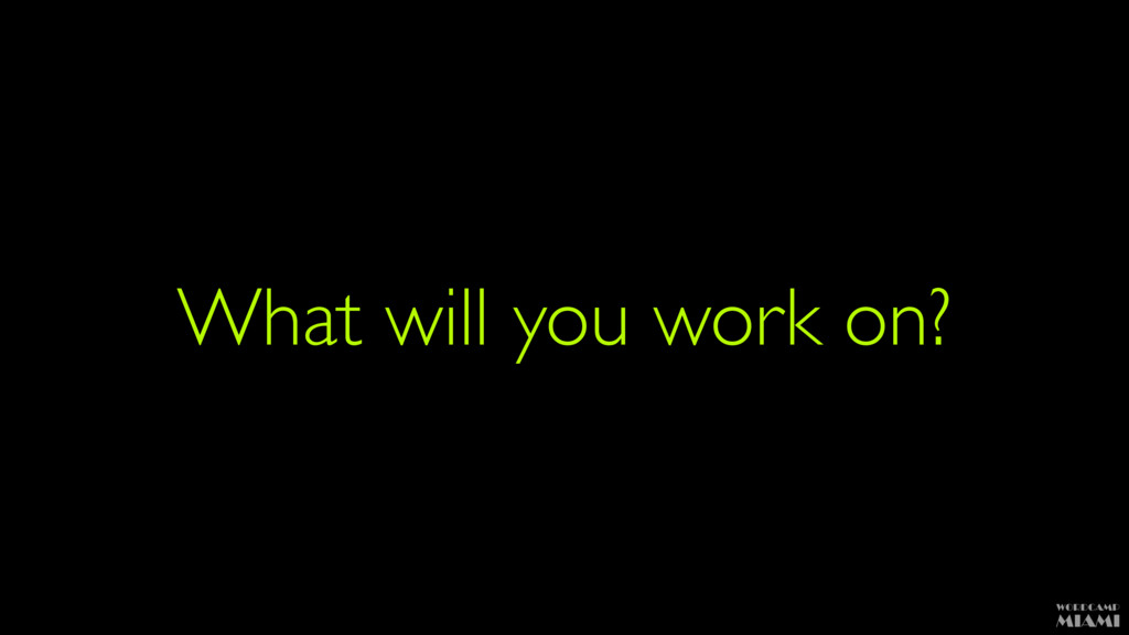 What will you work on?