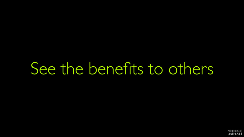 See the benefits to others