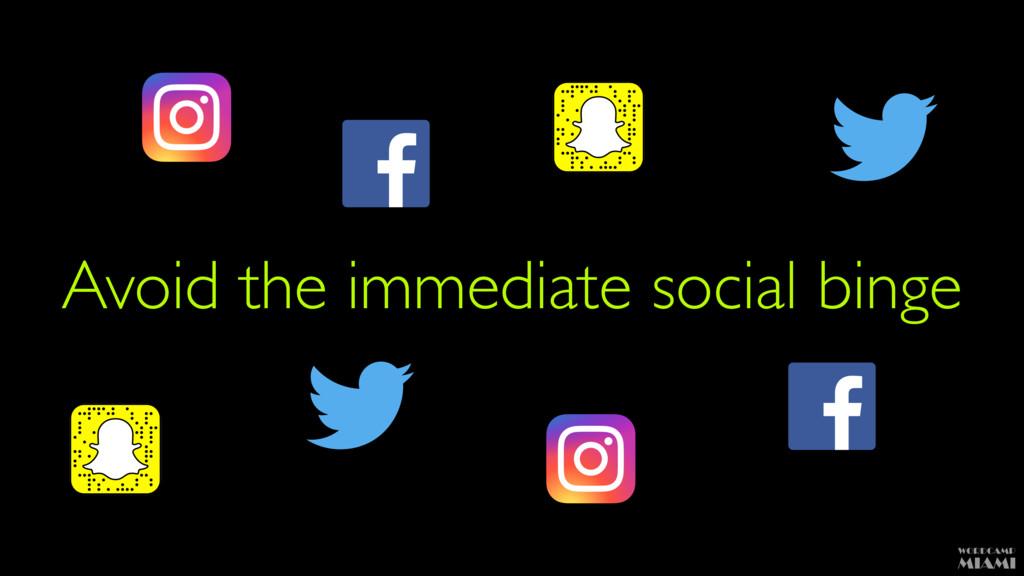 Avoid the immediate social binge