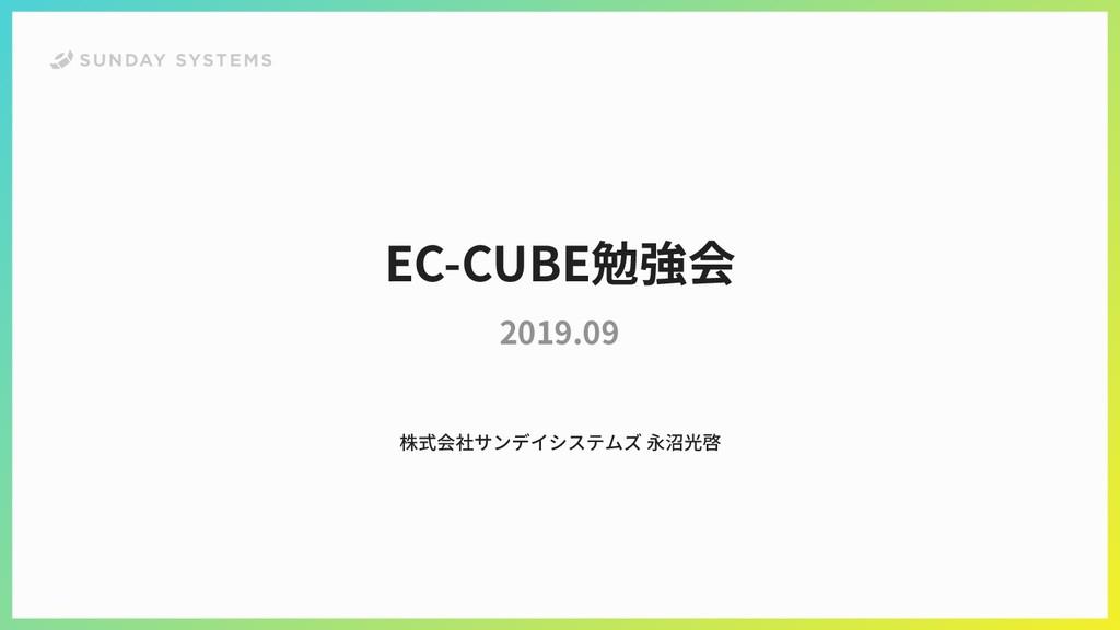 EC-CUBE勉強会 2019.09 株式会社サンデイシステムズ 永沼光啓
