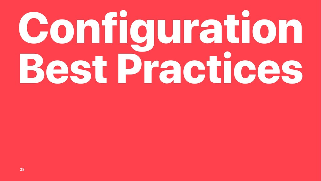 Configuration Best Practices 38
