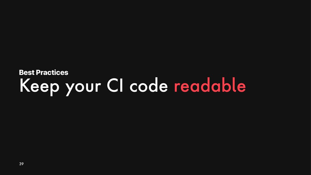 Best Practices Keep your CI code readable 39