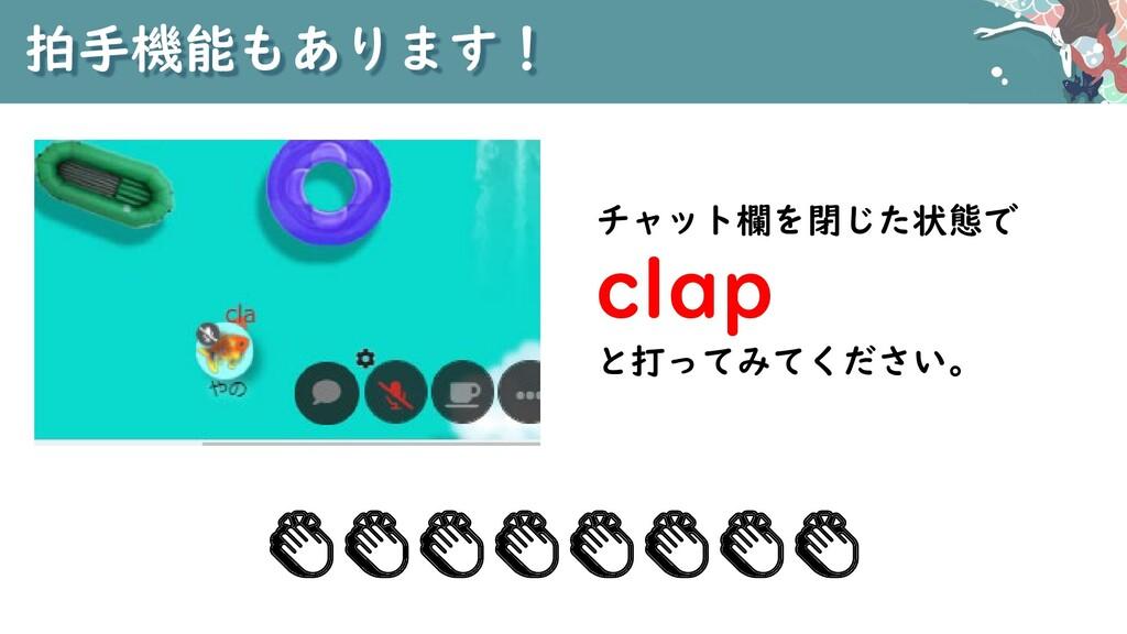 拍手機能もあります! チャット欄を閉じた状態で clap と打ってみてください。 👏👏👏👏👏👏...