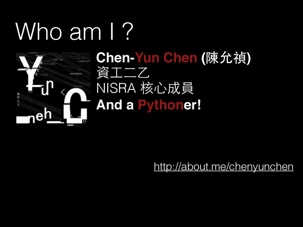 Who am I ? Chen-Yun Chen (陳允禎)! 資⼯工⼆二⼄乙 NISRA 核...