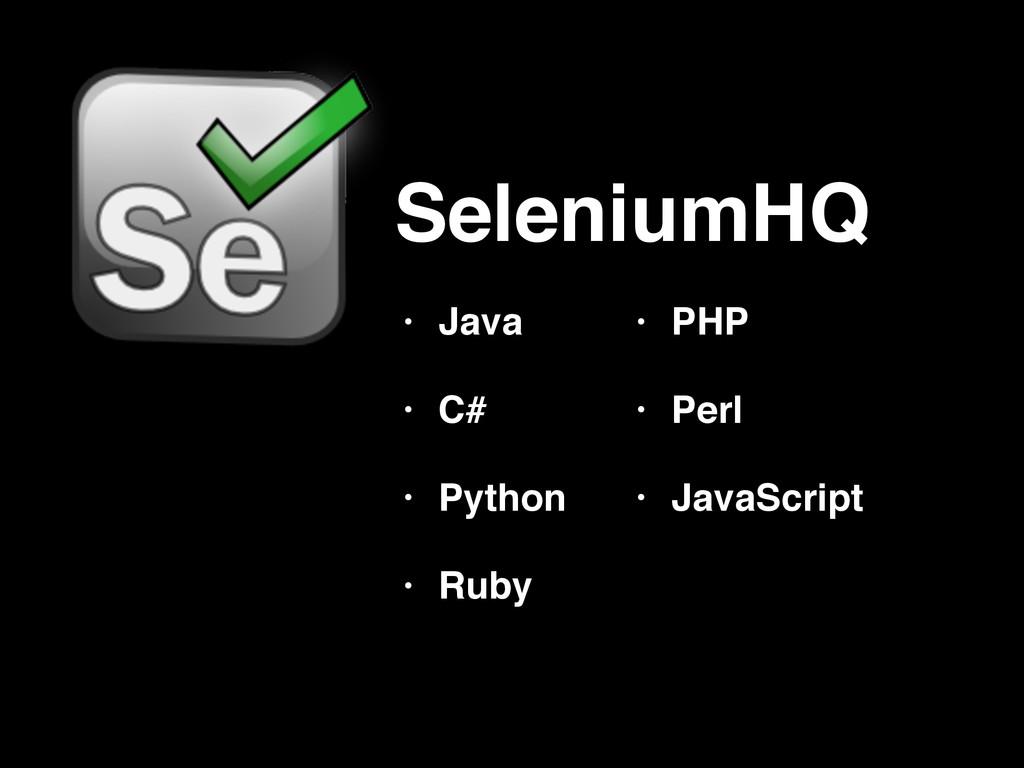 SeleniumHQ • Java! • C#! • Python! • Ruby • PHP...