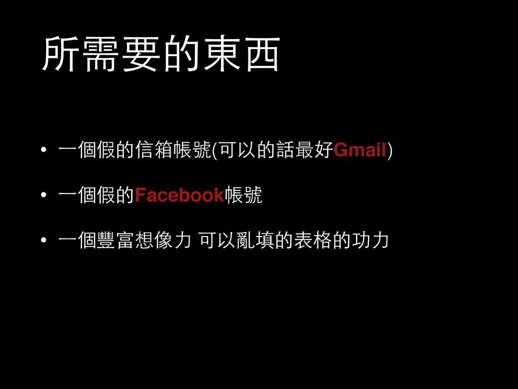 所需要的東⻄西 • ⼀一個假的信箱帳號(可以的話最好Gmail) • ⼀一個假的Faceboo...