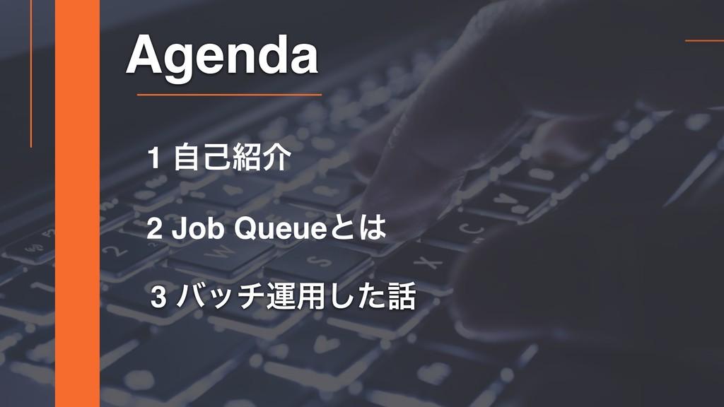 3 όονӡ༻ͨ͠ Agenda 2 Job Queueͱ 1 ࣗݾհ