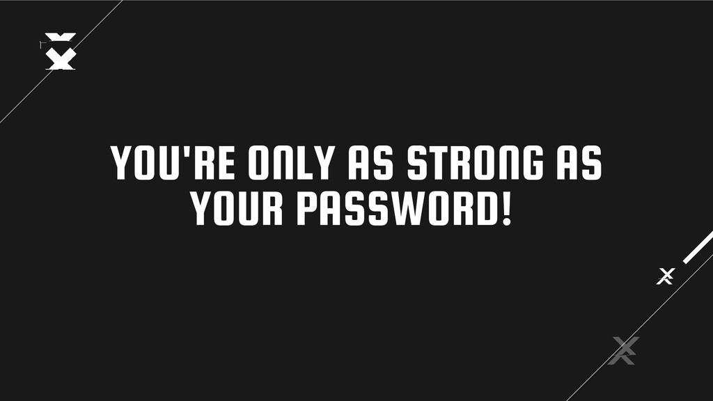 YOU'RE ONLY AS STRONG AS YOUR PASSWORD!