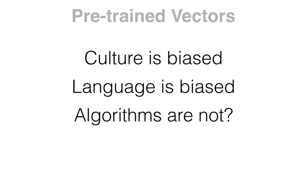 Culture is biased Language is biased Algorithms...