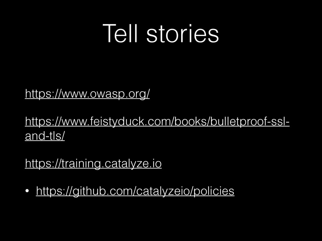 Tell stories https://www.owasp.org/ https://www...