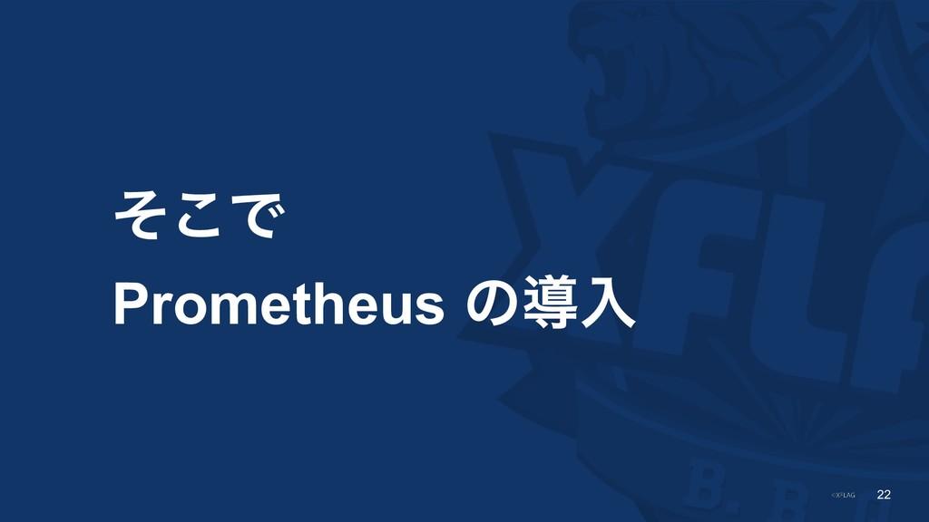 !22 ͦ͜Ͱ Prometheus ͷಋೖ