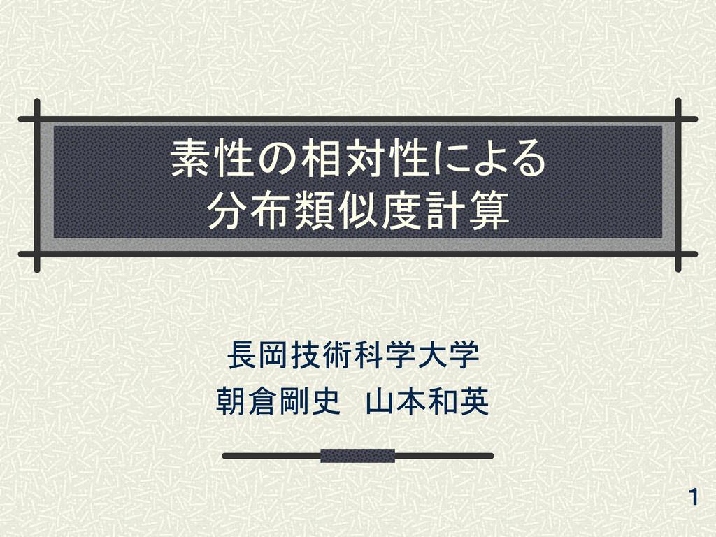 素性の相対性による 分布類似度計算 長岡技術科学大学 朝倉剛史 山本和英 1