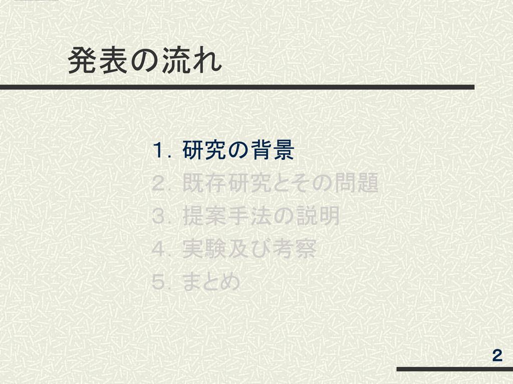 発表の流れ 2 1.研究の背景 2.既存研究とその問題 3.提案手法の説明 4.実験及び考察 ...
