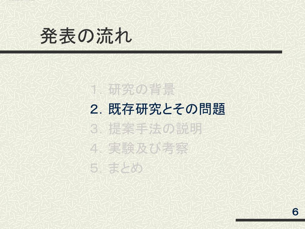 発表の流れ  6 1.研究の背景 2.既存研究とその問題 3.提案手法の説明 4.実験及び考察...