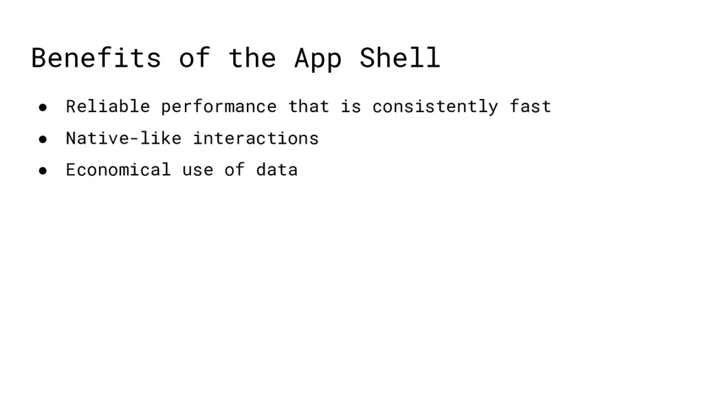 Benefits of the App Shell ● Reliable performanc...