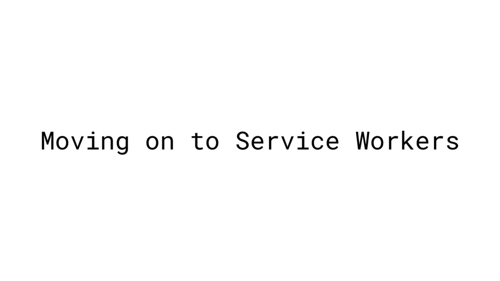Moving on to Service Workers