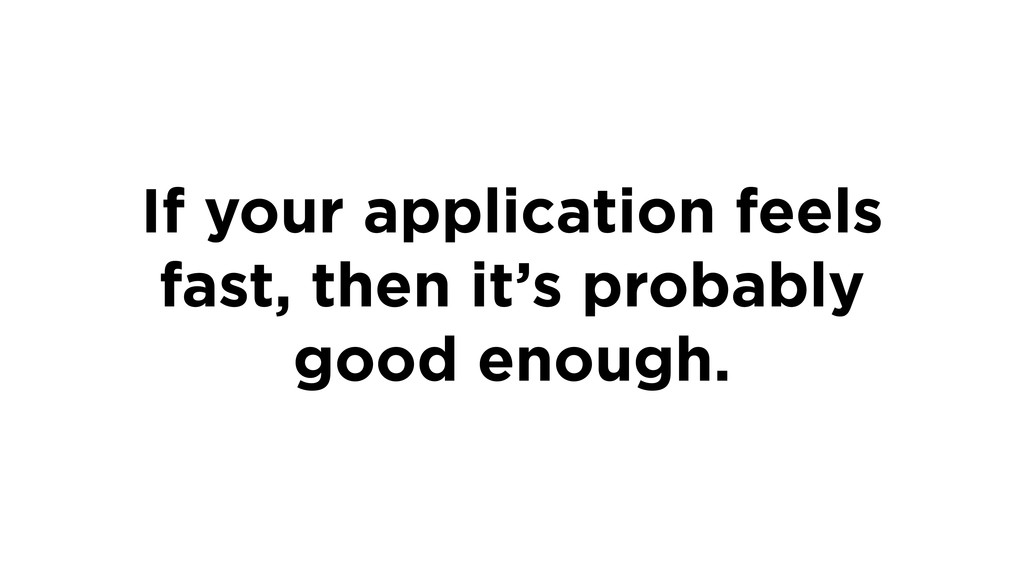 If your application feels fast, then it's proba...