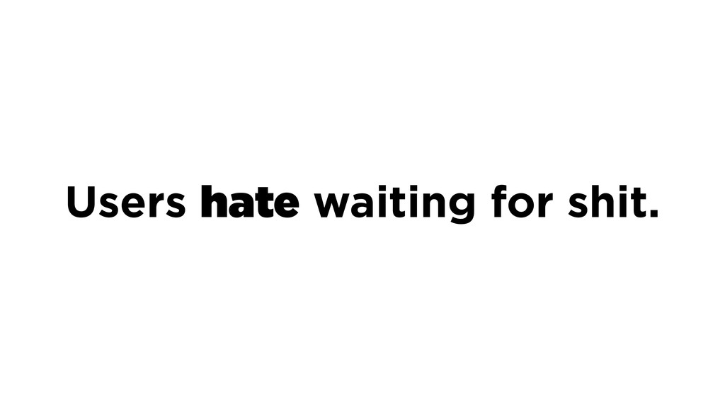 Users hate waiting for shit.