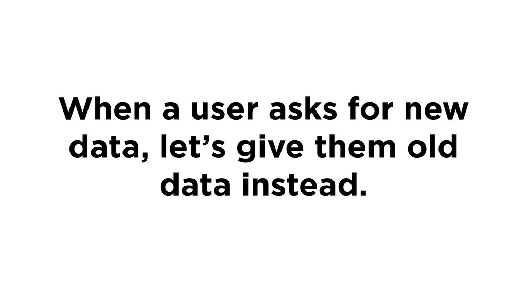 When a user asks for new data, let's give them ...