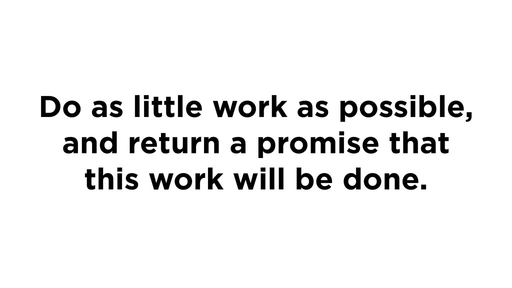 Do as little work as possible, and return a pro...