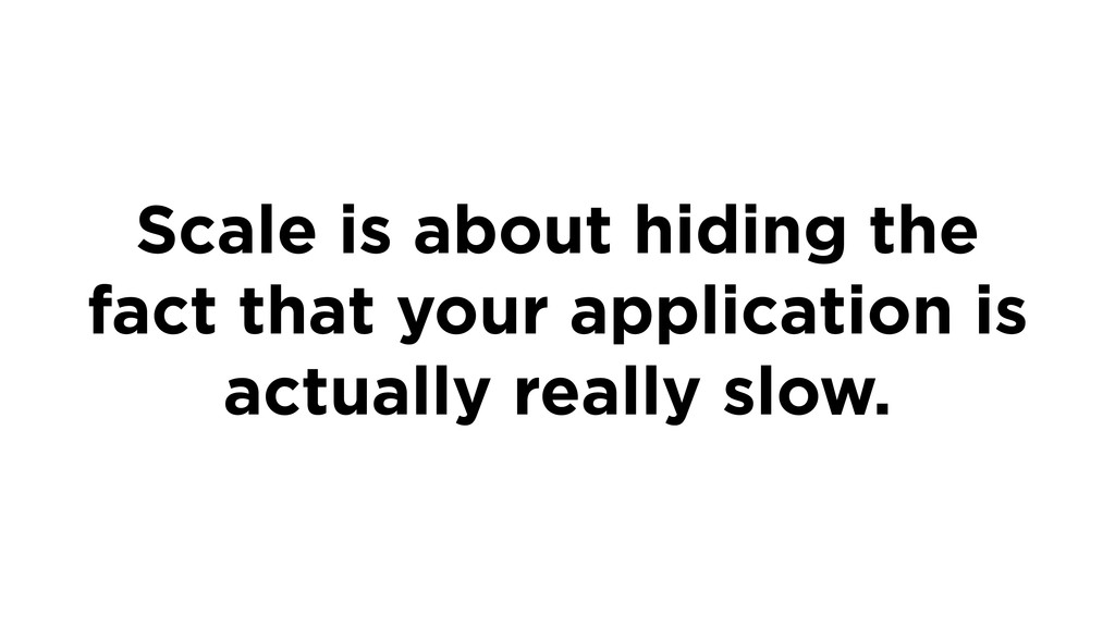 Scale is about hiding the fact that your applic...