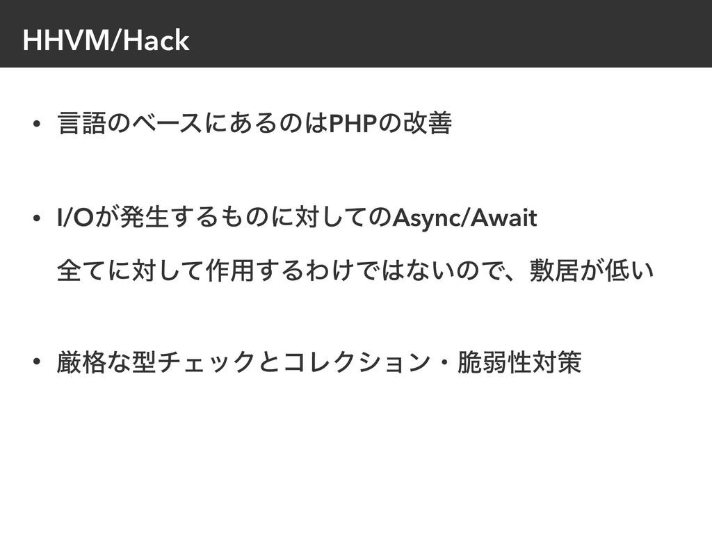 HHVM/Hack • ݴޠͷϕʔεʹ͋ΔͷPHPͷվળ • I/O͕ൃੜ͢Δͷʹରͯ͠ͷ...