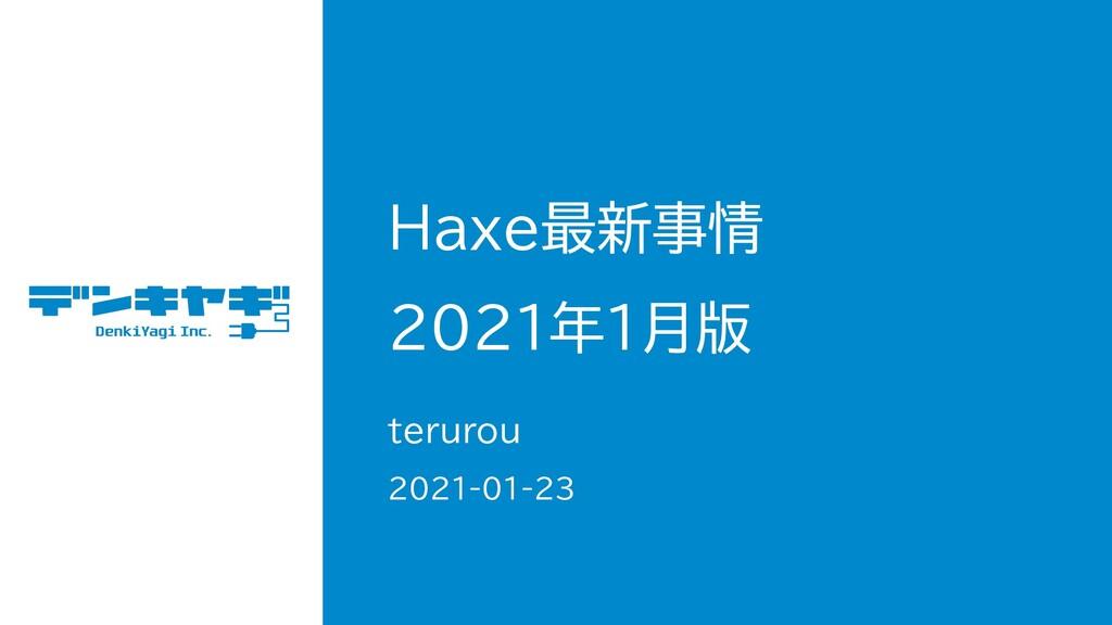 Haxe最新事情 2021年1月版 terurou 2021-01-23