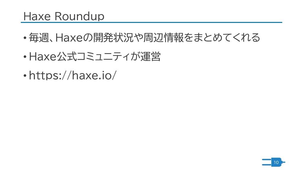 Haxe Roundup • 毎週、Haxeの開発状況や周辺情報をまとめてくれる • Haxe...
