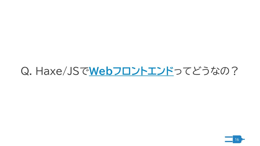 16 Q. Haxe/JSでWebフロントエンドってどうなの?