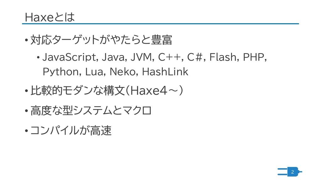 Haxeとは • 対応ターゲットがやたらと豊富 • JavaScript, Java, JVM...