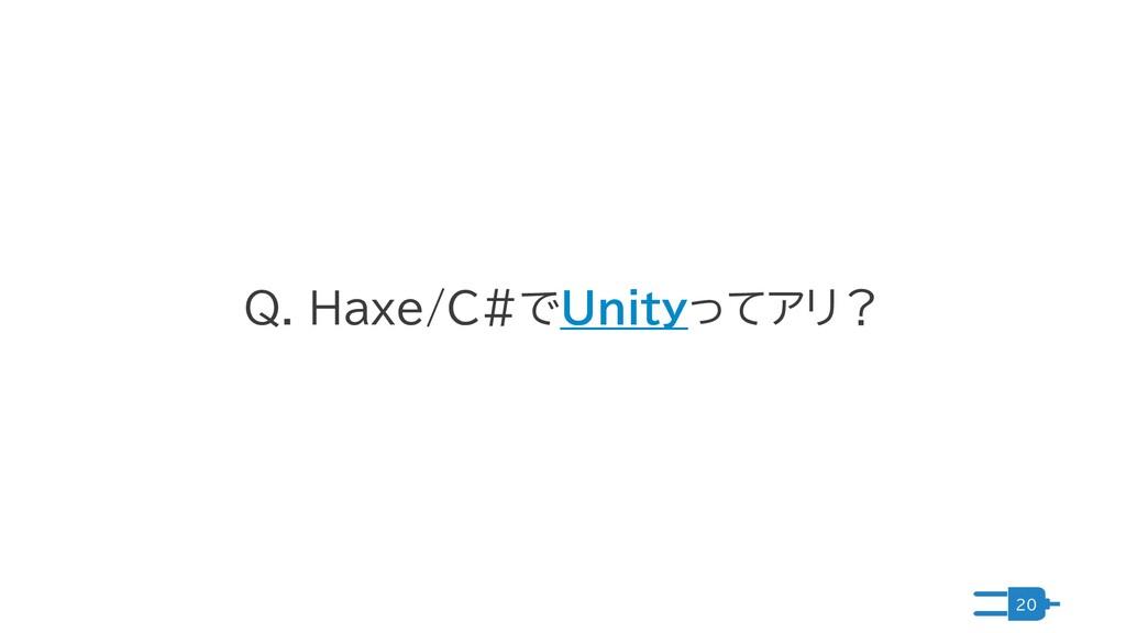 20 Q. Haxe/C#でUnityってアリ?