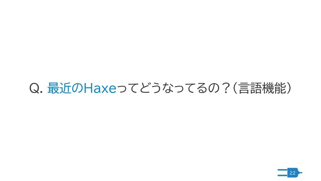 22 Q. 最近のHaxeってどうなってるの?(言語機能)