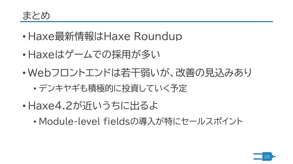 まとめ • Haxe最新情報はHaxe Roundup • Haxeはゲームでの採用が多い •...