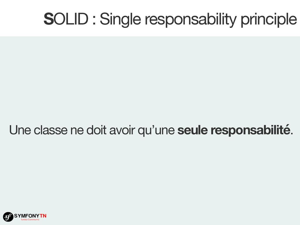 SOLID : Single responsability principle Une cla...