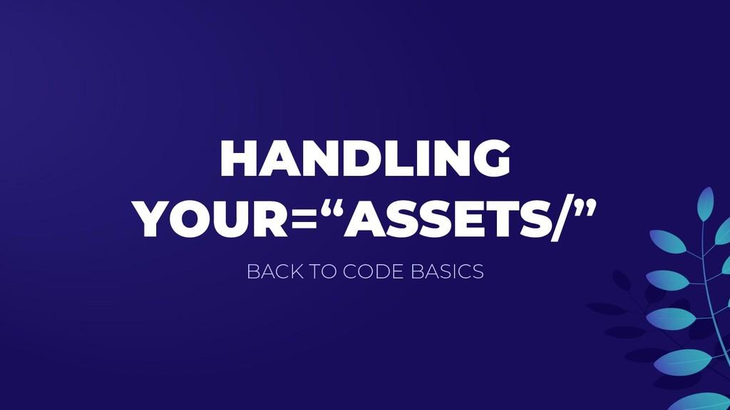 "HANDLING YOUR=""ASSETS/"" BACK TO CODE BASICS"