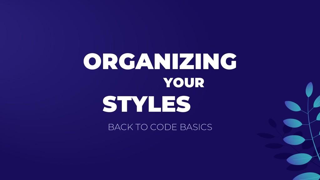 ORGANIZING YOUR STYLES BACK TO CODE BASICS