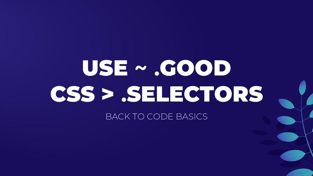 USE ~ .GOOD CSS > .SELECTORS BACK TO CODE BASICS