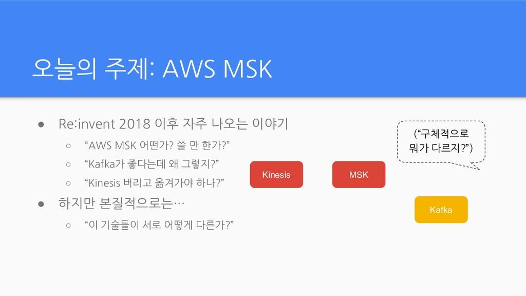 "● Re:invent 2018 이후 자주 나오는 이야기 ○ ""AWS MSK 어떤가? ..."