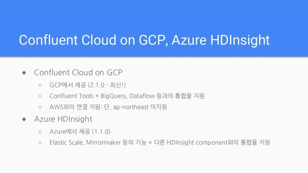 Confluent Cloud on GCP, Azure HDInsight ● Confl...