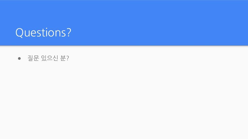 Questions? ● 질문 있으신 분?