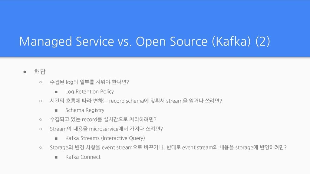 Managed Service vs. Open Source (Kafka) (2) ● 해...