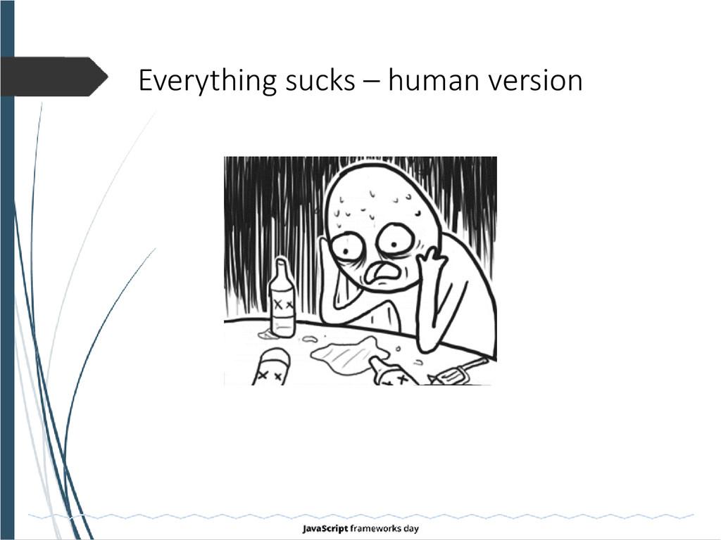 Everything sucks – human version