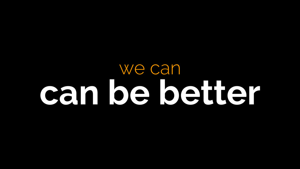 we can  can be better