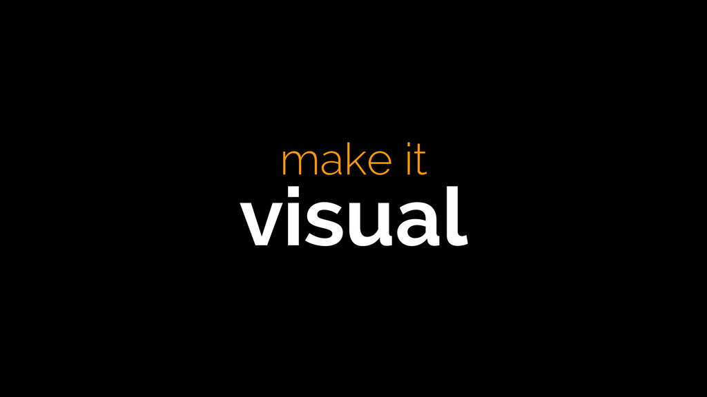make it visual