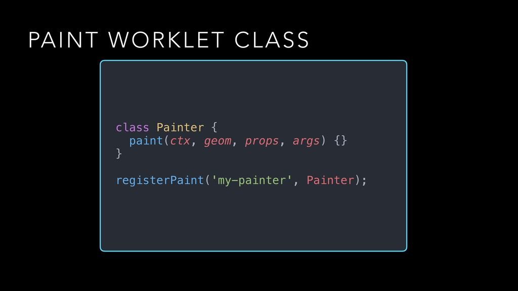 PAINT WORKLET CLASS class Painter { paint(ctx, ...